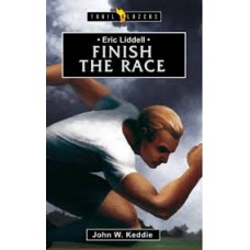Eric Liddell - Finish the Race - Trail Blazers by John W Keddie