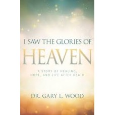 I Saw the Glories of Heaven - Dr Gary L Wood