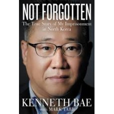 Not Forgotten - The True Story of My Imprisonment in North Korea - Kenneth Bae with Mark Tabb