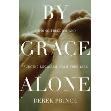 By Grace Alone - Finding Freedom and Purging Legalism From Your Life - Derek Prince