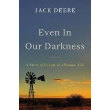 Even in Our Darkness - A Story of Beauty in a Broken Life - Jack Deere