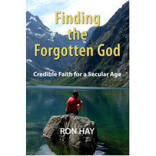 Finding the Forgotten God - Credible Faith for a Secular Age - Ron Hay