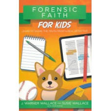 Forensic Faith for Kids - J Warner Wallace & Susie Wallace with Rob Suggs
