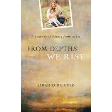 From Depths We Rise - a Journey of Beauty From Ashes - Sarah Rodriguez