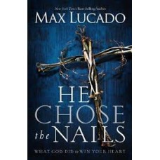 He Chose the Nails - What God Did to Win Your Heart - Max Lucado