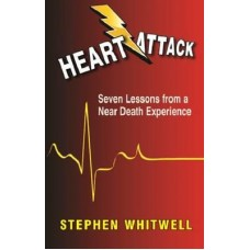 Heart Attack - Seven Lessons From a Near Death Experience - Stephen Whitwell