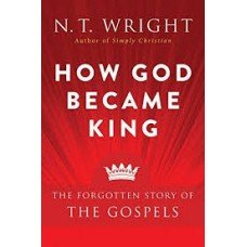 How God Became King - The Forgotten Story of the Gospels - NT Wright