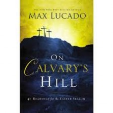 On Calvary's Hill - Forty Readings for the Easter Season - Max Lucado