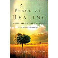A Place of Healing - Wrestling With the Mysteries of Suffering, Pain & God's Sovereignty - Joni Eareckson Tada