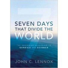 Seven Days That Divide the World - the Beginning According to Genesis & Science - John C Lennox