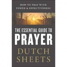 The Essential Guide to Prayer - How to Pray with Power & Effectiveness - Dutch Sheets